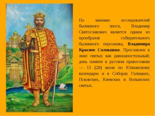 По мнению исследователей былинного эпоса, Владимир Святославович является одн
