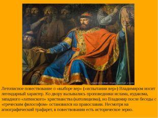 Летописное повествование о «выборе вер» («испытании вер») Владимиром носит ле