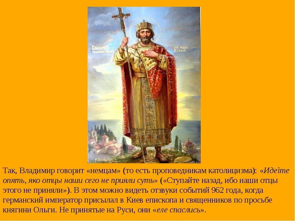 Так, Владимир говорит «немцам» (то есть проповедникам католицизма): «Идеìте о...