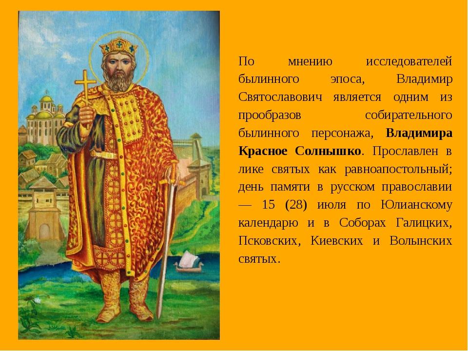 По мнению исследователей былинного эпоса, Владимир Святославович является одн...