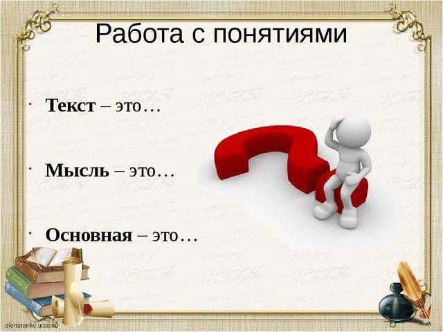Работа с понятиями Текст – это… Мысль – это… Основная – это…