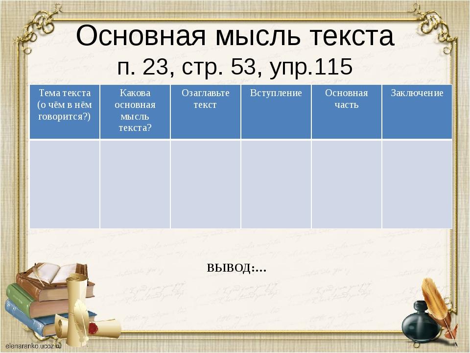 Основная мысль текста п. 23, стр. 53, упр.115 ВЫВОД:… Тема текста (о чём в нё...