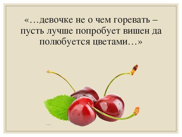 «…девочке не о чем горевать – пусть лучше попробует вишен да полюбуется цвета...