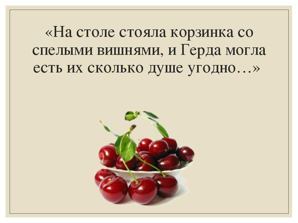 «На столе стояла корзинка со спелыми вишнями, и Герда могла есть их сколько д...