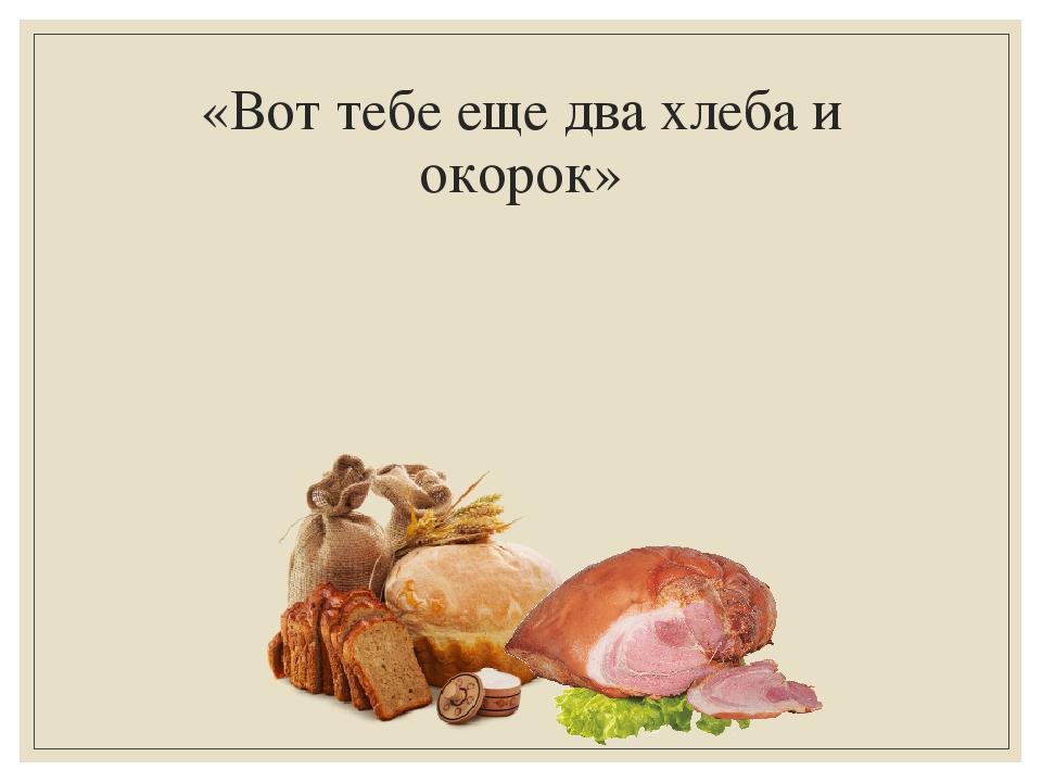«Вот тебе еще два хлеба и окорок»