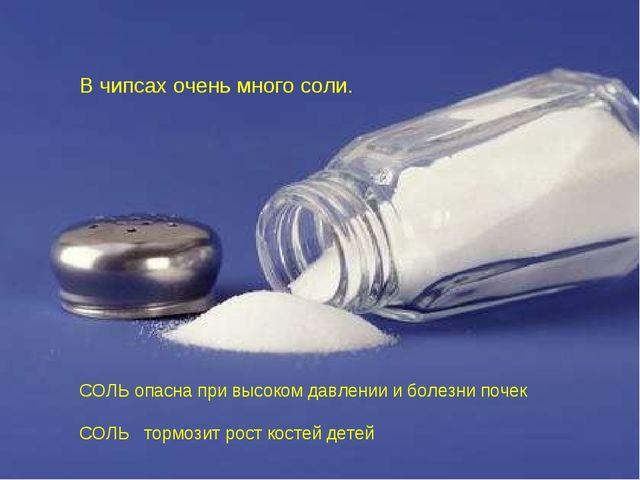 В чипсах очень много соли. СОЛЬ опасна при высоком давлении и болезни почек С...