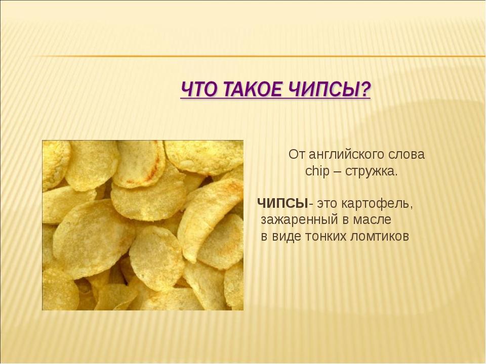 От английского слова chip – стружка. ЧИПСЫ- это картофель, зажаренный в масл...