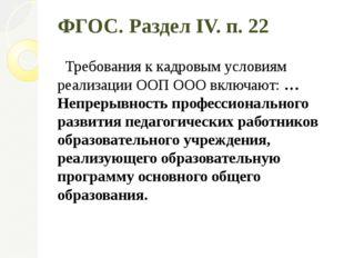 ФГОС. Раздел IV. п. 22 Требования к кадровым условиям реализации ООП ООО вклю