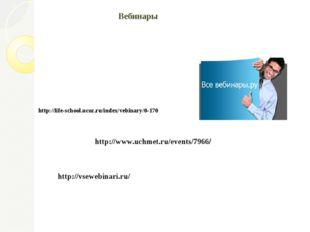 Вебинары http://vsewebinari.ru/ http://www.uchmet.ru/events/7966/ http://life
