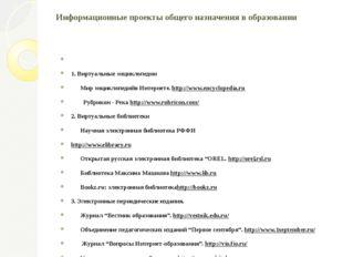 Информационные проекты общего назначения в образовании  1. Виртуальные энци