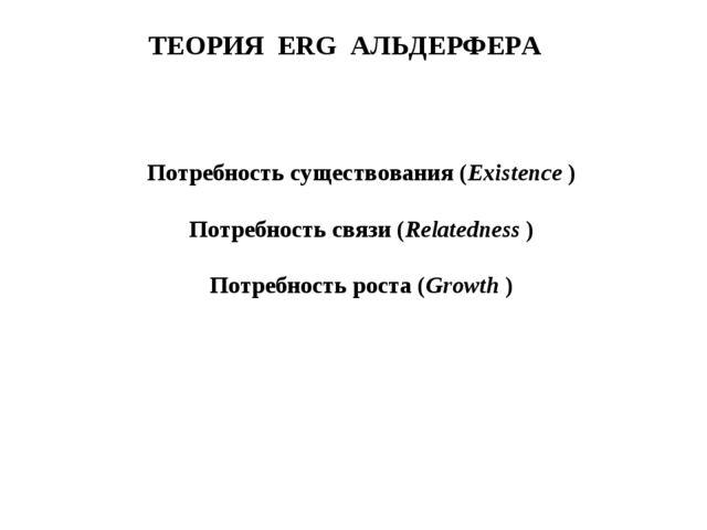 ТЕОРИЯ ERG АЛЬДЕРФЕРА Потребность существования (Existence ) Потребность связ...