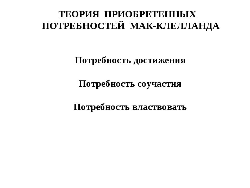 ТЕОРИЯ ПРИОБРЕТЕННЫХ ПОТРЕБНОСТЕЙ МАК-КЛЕЛЛАНДА Потребность достижения Потреб...