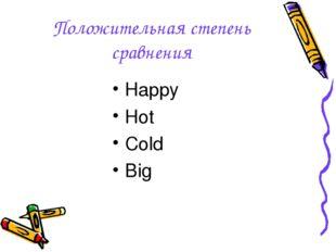Положительная степень сравнения Happy Hot Cold Big