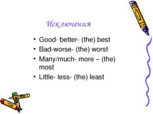 Исключения Good- better- (the) best Bad-worse- (the) worst Many/much- more –