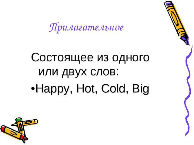 Прилагательное Состоящее из одного или двух слов: •Happy, Hot, Cold, Big