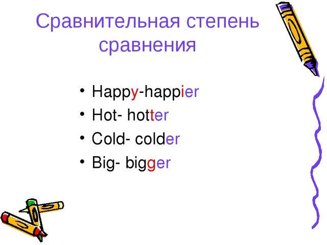 Сравнительная степень сравнения Happy-happier Hot- hotter Cold- colder Big- b...