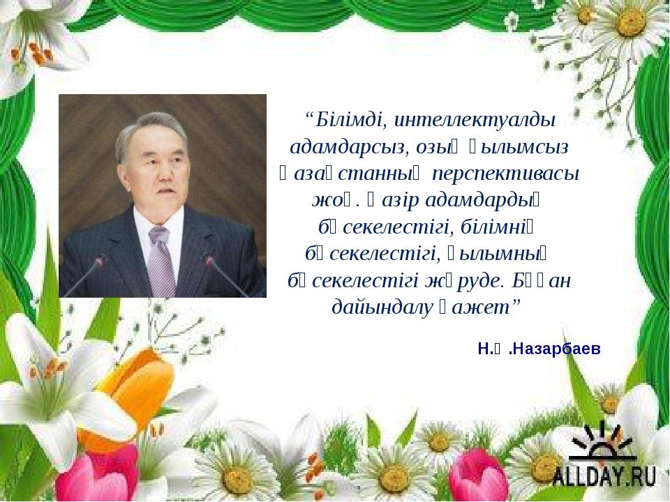 """Н.Ә.Назарбаев """"Білімді, интеллектуалды адамдарсыз, озық ғылымсыз Қазақстанны..."""