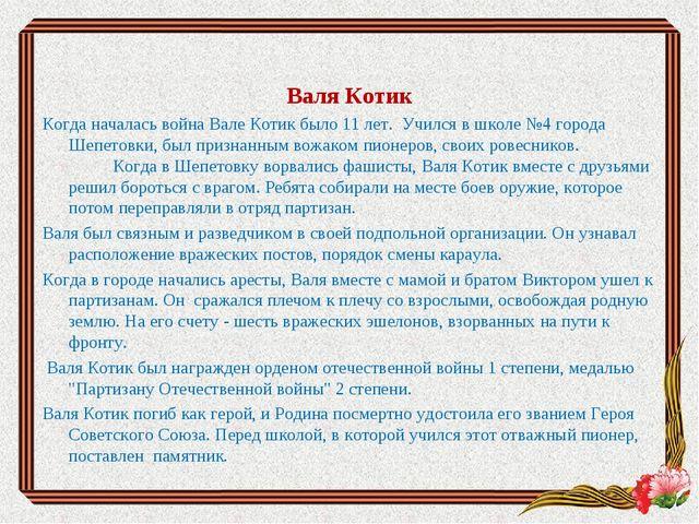 Валя Котик Когда началась война Вале Котик было 11 лет. Учился в школе №4 го...
