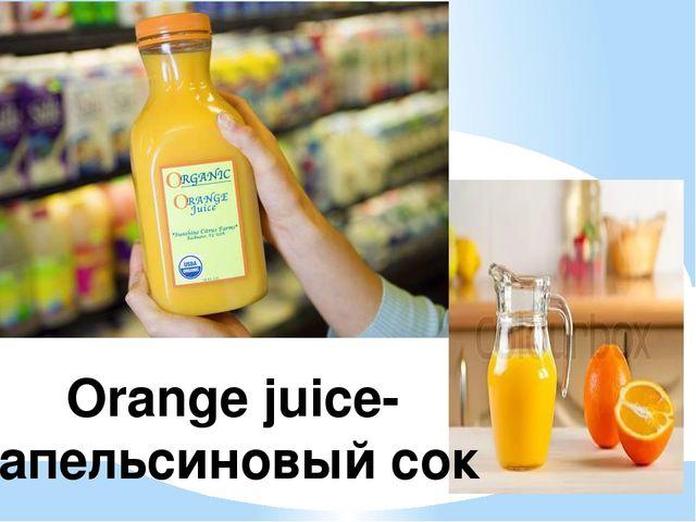 Orange juice- апельсиновый сок