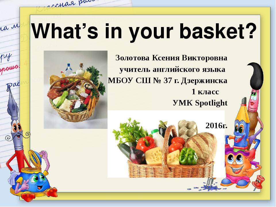 What's in your basket? Золотова Ксения Викторовна учитель английского языка...