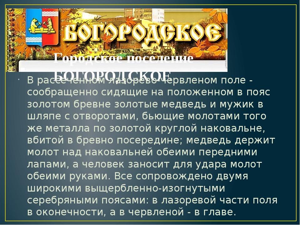 Городское поселение БОГОРОДСКОЕ В рассеченном лазорево-червленом поле - сообр...