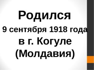 Родился 9 сентября 1918 года в г. Когуле (Молдавия)