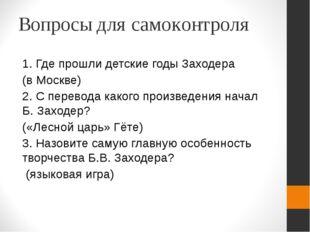Вопросы для самоконтроля 1. Где прошли детские годы Заходера (в Москве) 2. С