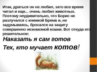 Итак, драться он не любил, зато все время читал и еще... очень любил животных