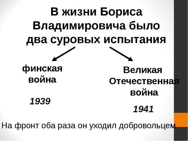 В жизни Бориса Владимировича было два суровых испытания финская война Великая...