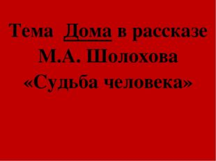 Тема Дома в рассказе М.А. Шолохова «Судьба человека»