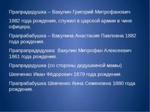 Прапрадедушка – Вакулин Григорий Митрофанович 1882 года рождения, служил в ца