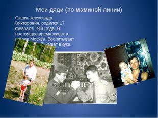 Мои дяди (по маминой линии) Окшин Александр Викторович, родился 17 февраля 19