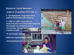 Мой папа Карманов Сергей Иванович родился 15 декабря 1974 года в п. Пробужде