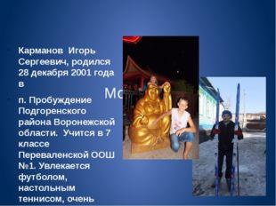 Мой брат Карманов Игорь Сергеевич, родился 28 декабря 2001 года в п. Пробужд
