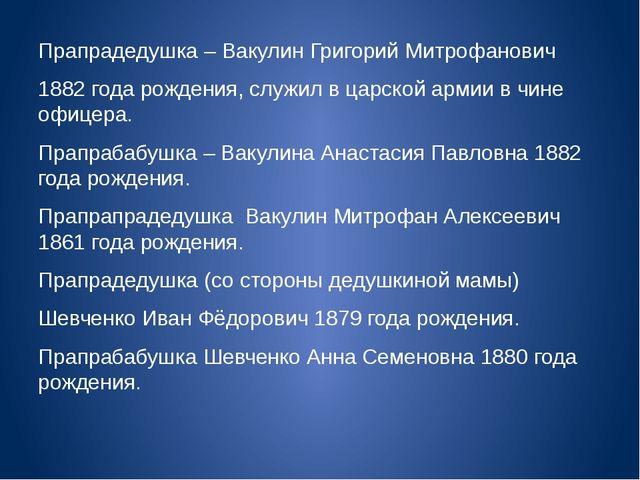 Прапрадедушка – Вакулин Григорий Митрофанович 1882 года рождения, служил в ца...