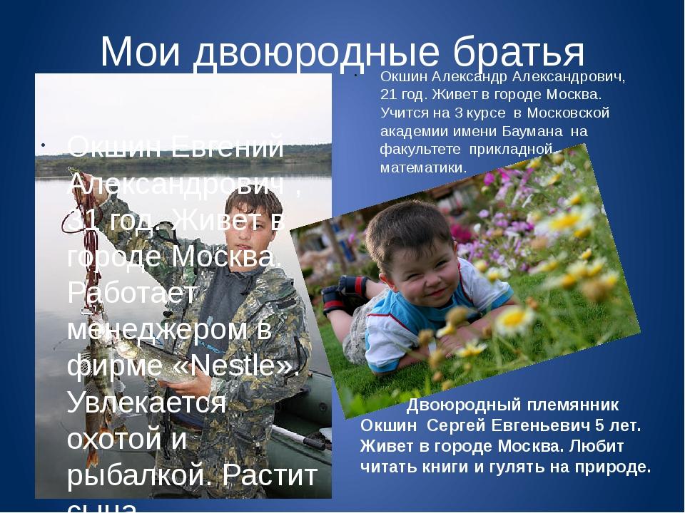 Мои двоюродные братья Окшин Евгений Александрович ,31 год. Живет в городе Мос...