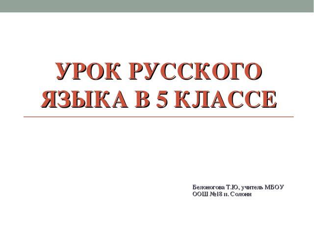 УРОК РУССКОГО ЯЗЫКА В 5 КЛАССЕ Белоногова Т.Ю, учитель МБОУ ООШ №18 п. Солони