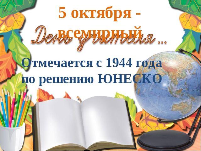 5 октября - всемирный Отмечается с 1944 года по решению ЮНЕСКО