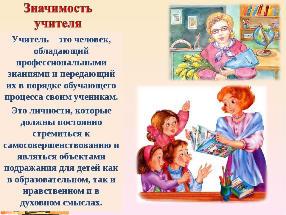 Учитель – это человек, обладающий профессиональными знаниямии передающий их...