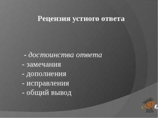 - достоинства ответа - замечания - дополнения - исправления - общий вывод Ре