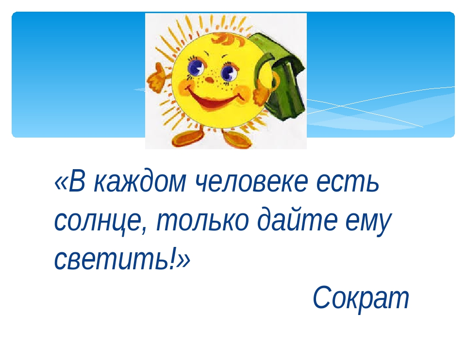 «В каждом человеке есть солнце, только дайте ему светить!» Сократ