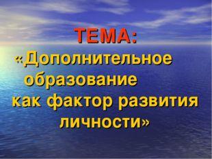 ТЕМА: «Дополнительное образование как фактор развития личности»
