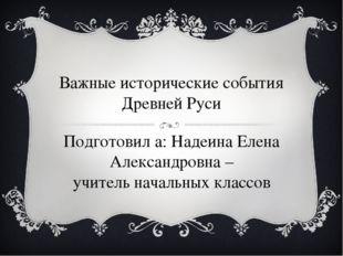Важные исторические события Древней Руси Подготовил а: Надеина Елена Александ