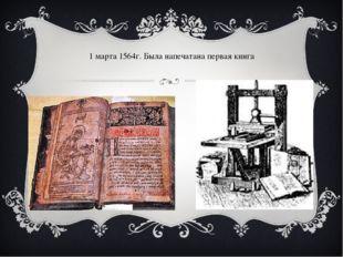 1 марта 1564г. Была напечатана первая книга