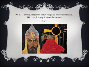 941г.— Поход киевского князя Игоря наКонстантинополь. 944г.— Договор Иго