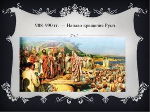 988–990гг.— Начало крещение Руси