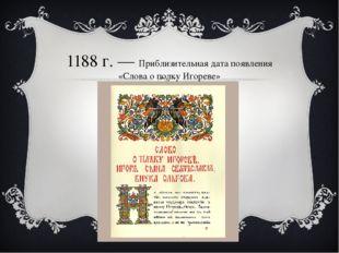 1188г.— Приблизительная дата появления «Слова о полку Игореве»