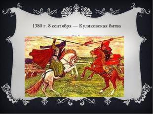 1380г. 8 сентября— Куликовская битва