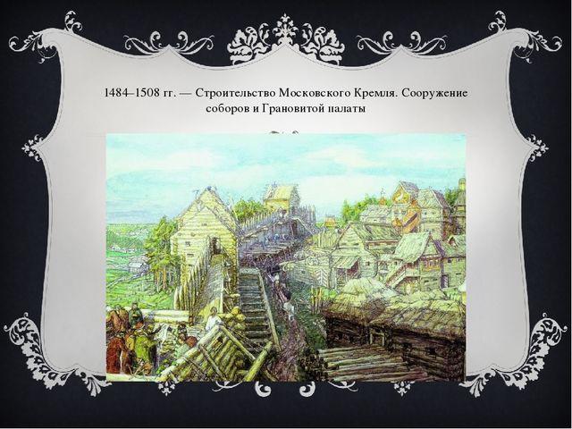 1484–1508гг.— Строительство Московского Кремля. Сооружение соборов и Гранов...