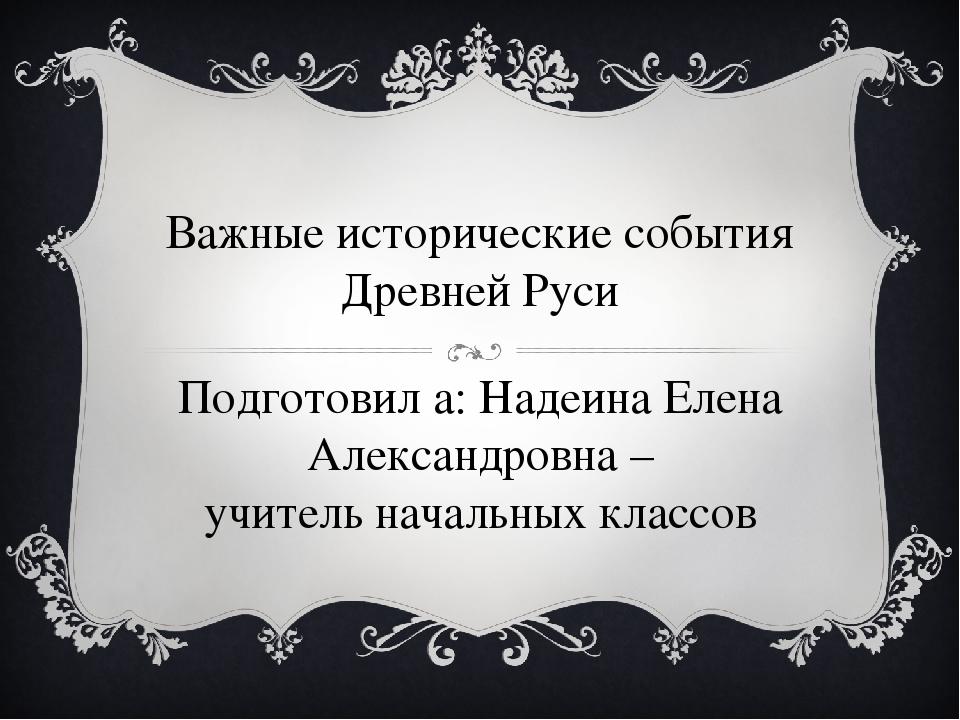 Важные исторические события Древней Руси Подготовил а: Надеина Елена Александ...